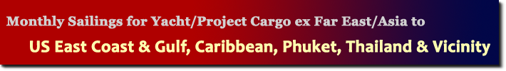 Monthly Sailings for Yacht/Project Cargo ex Far East/Asia to US East Coast & Gulf, Caribbean, Phuket, Thailand & Vicinity